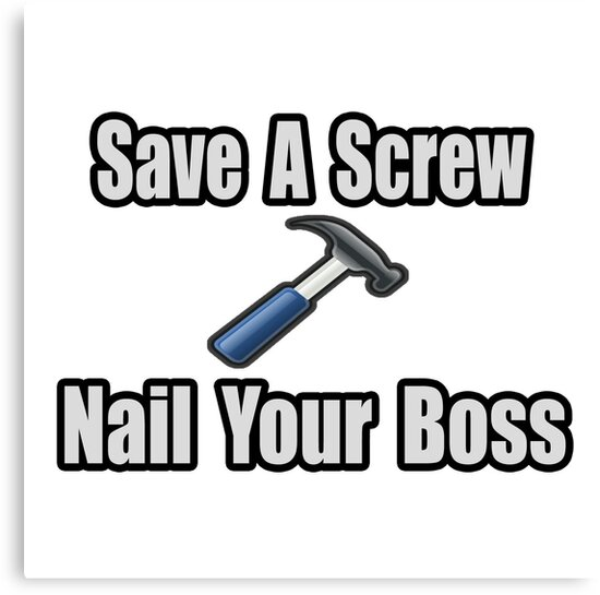 Save A Screw, Nail Your Boss by TKUP22
