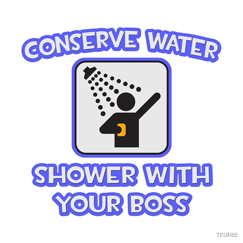 Conserve Water .. Shower With Your Boss by TKUP22