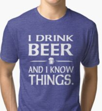I Drink Beer and I know Things Tri-blend T-Shirt