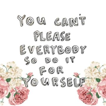 You Cant Please Everybody So Do It For Yourself by heartroyal