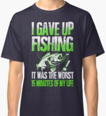 I GAVE UP FISHING IT WAS THE WORST 15 MINUTES OF MY LIFE Classic T-Shirt