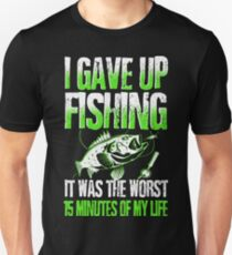 I GAVE UP FISHING IT WAS THE WORST 15 MINUTES OF MY LIFE T-Shirt