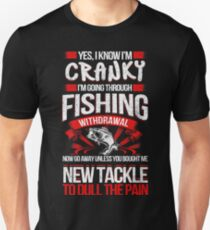 YES I KNOW I'M CRANKY I'M GOING THROUGH FISHING WITHDRAWAL NOW GO AWAY UNLESS YOU BOUGHT ME NEW TACKLE TO DULL THE PAIN T-Shirt
