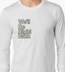 We'll Be Right Back Long Sleeve T-Shirt