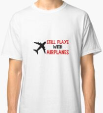 Still Plays With Airplanes - Funny Airline Pilot Airplane Helicopter Flying Flyer Gift Classic T-Shirt