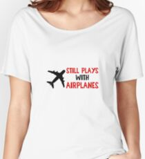 Still Plays With Airplanes - Funny Airline Pilot Airplane Helicopter Flying Flyer Gift Women's Relaxed Fit T-Shirt
