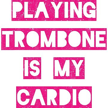 Playing trombone is my cardio | pink by gbrink