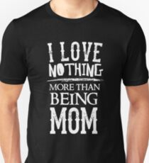 I Love Nothing More Than Being Mom - Proud Mother Parent  Unisex T-Shirt