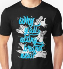 Why You Acting Brand New? Unisex T-Shirt