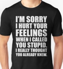 I'M SORRY I HURT YOUR FEELINGS WHEN I CALLED YOU STUPID. I REALLY THOUGHT YOU ALREADY KNEW. T-Shirt