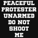 Peaceful Protester Unarmed Do Not Shoot Me by T-ShirtsGifts