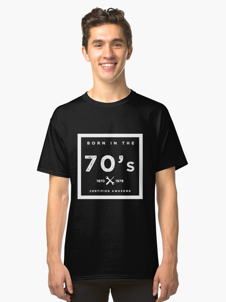 Born in the 70's. Certified Awesome Classic T-Shirt Front