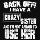 BACK OFF I HAVE A CRAZY SISTER AND I'M NOT AFRAID TO USER HER by peter2991