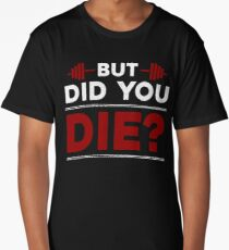 But Did You Die Bodybuilding Gym Quote Long T-Shirt