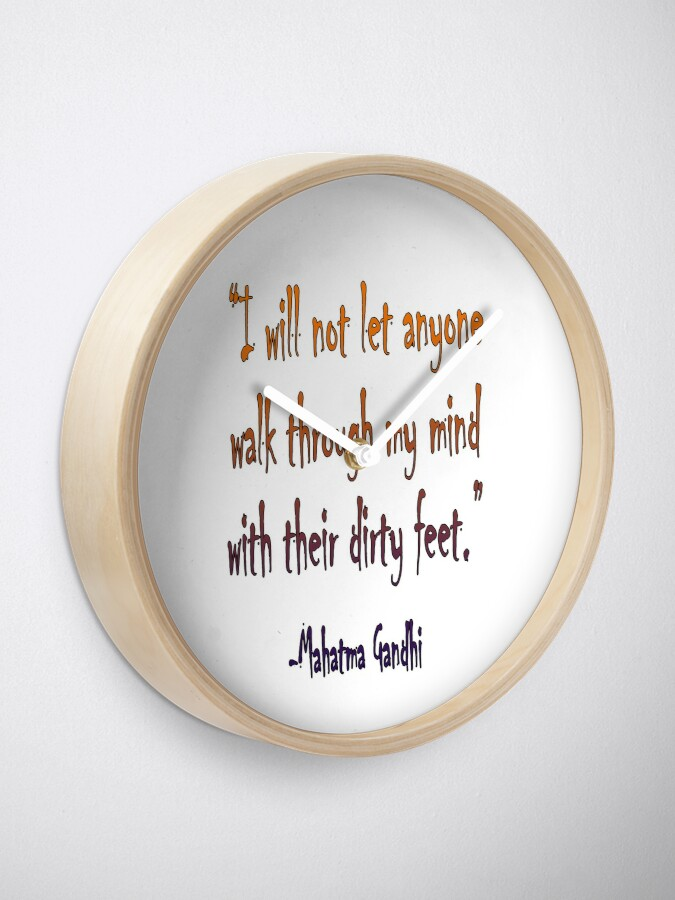 Alternate view of Mahatma, Gandhi, 'I will not let anyone walk through my mind with their dirty feet.' Clock
