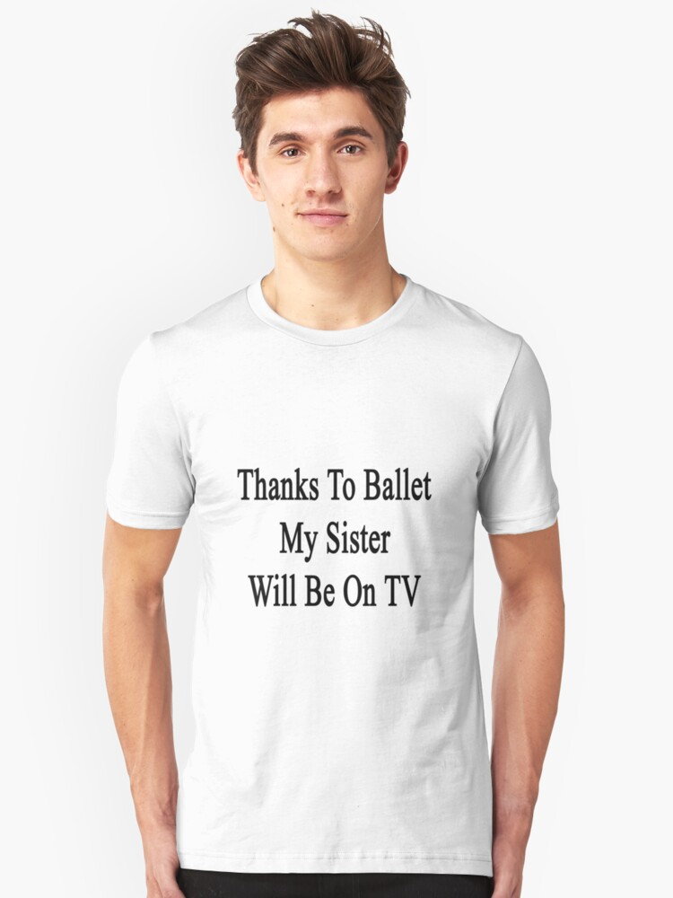 Thanks To Ballet My Sister Will Be On TV  Unisex T-Shirt Front
