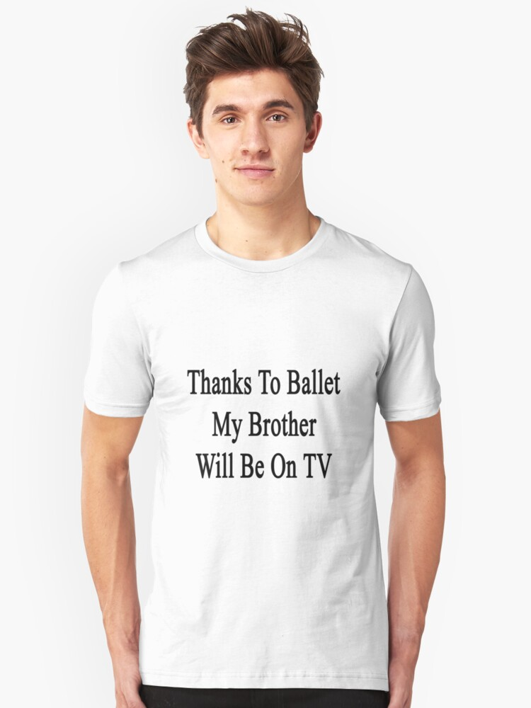 Thanks To Ballet My Brother Will Be On TV  Unisex T-Shirt Front