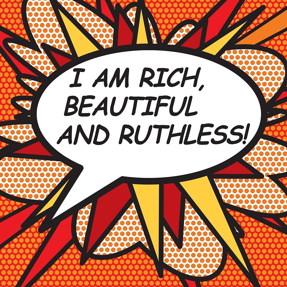 I AM RICH, BEAUTIFUL AND RUTHLESS! by Thisis notme