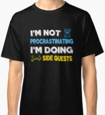 I'm not procrastinating... I'm doing side quests Classic T-Shirt