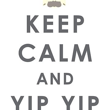 Keep Calm And Yip Yip! by pixielog