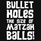 Bullet Holes the Size of Matzah Balls!  by GroatsworthTees