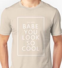 she said Babe You Look So Cool (White Text) Unisex T-Shirt