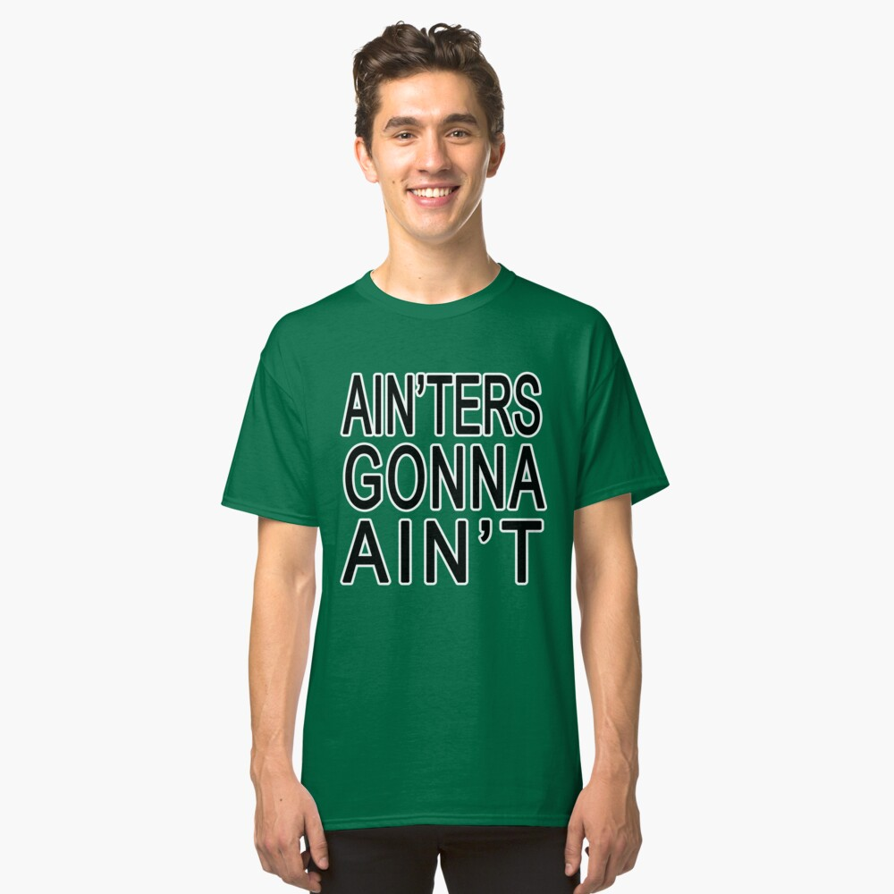 Ain'ters Gonna Ain't Classic T-Shirt Front