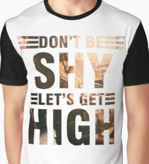 Don't be shy let's get high Graphic T-Shirt