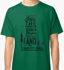 Into the woods i go, to see the trees and calm my soul Classic T-Shirt