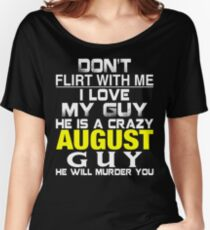 Don't Flirt with me I love My Guy He is a crazy AUGUST Guy He will murder you Women's Relaxed Fit T-Shirt