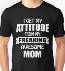 I get my attitude from my freaking awesome mom t-shirts T-Shirt