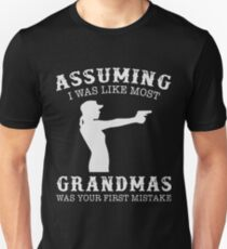 Assuming i was like most grandmas was your first mistake gun t-shirts Unisex T-Shirt