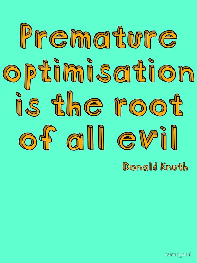 Premature optimization is the root of all evil - Donald Knuth by suranyami