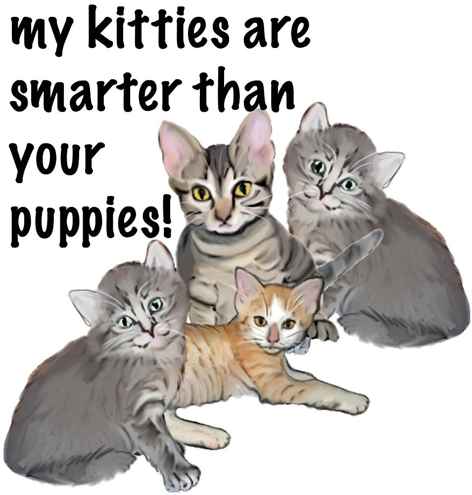 My Kitties Are Smarter Than Your Puppies by IowaArtist