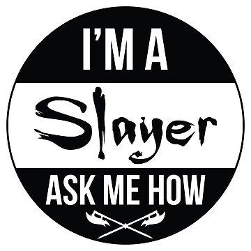 I'm a Slayer, Ask Me How! by shaileyann