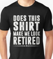 Does This Shirt Make Me Look Retired T-Shirt