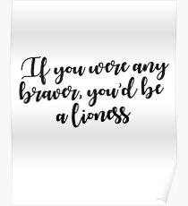 If you were any braver, you'd be a lioness Poster