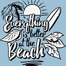 Everthing is better at the beach by artsandparts
