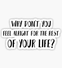 Why don't you feel alright for the rest of your life? Sticker