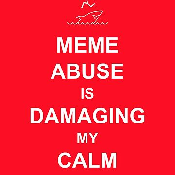 Meme Abuse is Damaging My Calm by tserong