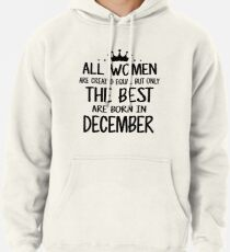 4e20684d1 All Women Are Created Equal But Only The Best Are Born In December Pullover  Hoodie