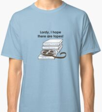 Lordy, I hope there are tapes! Classic T-Shirt