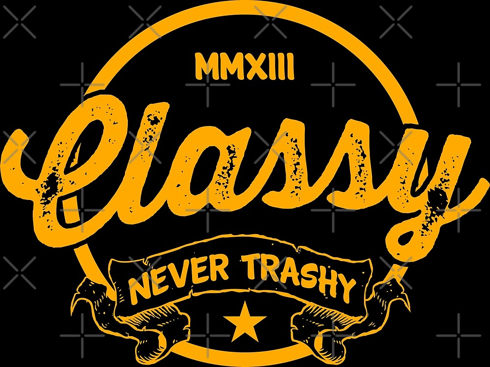 Classy Never Trashy by dylandillinger