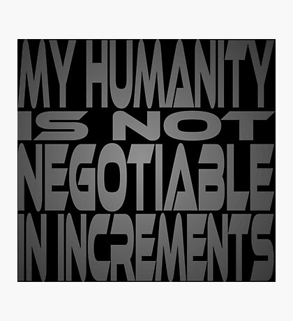 My Humanity is Not Negotiable in Increments Photographic Print