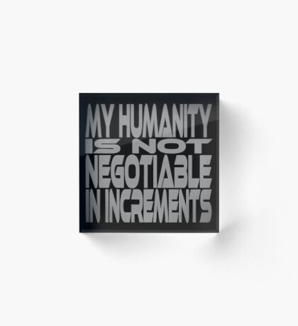 My Humanity is Not Negotiable in Increments Acrylic Block