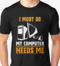 I Must Go My Computer Needs Me Shirt Unisex T-Shirt