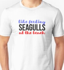 Like Feeding Seagulls At The Beach Quote T-Shirt