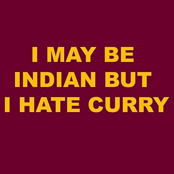 I may be Indian but I hate Curry by Sndn