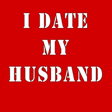 I Date My Husband T-Shirt by deanworld