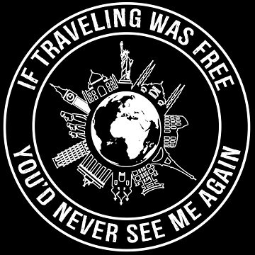 If Traveling Was Free, You'd Never See Me Again - Funny Travel T-shirt by TeeHome